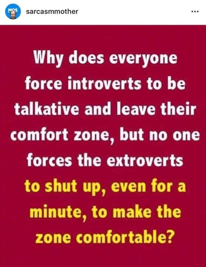 Text - MOS sarcasmmother Why does everyone force introverts to be talkative and leave their comfort zone, but no one forces the extroverts to shut up, even for a minute, to make the zone comfortable?