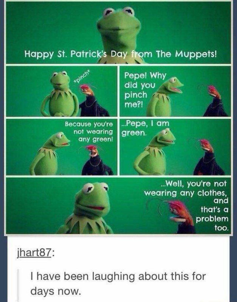 Frog - Happy St. Patrick's Day from The Muppets! Pepe! Why did you pinch me?! pinch* Because you're Pepe, I am not wearing green. any green! ..Well, you're not wearing any clothes, and that's a problem too. jhart87: I have been laughing about this for days now.