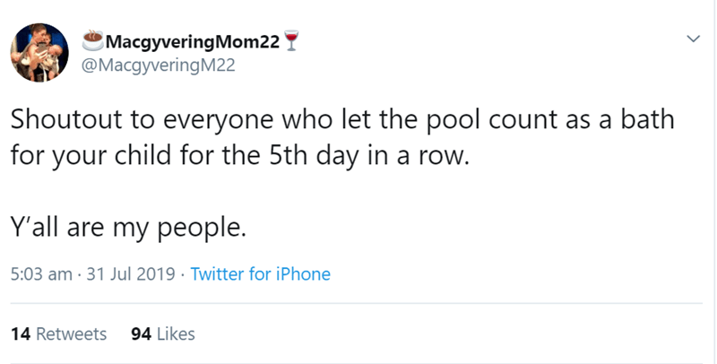 Text - MacgyveringMom22 @MacgyveringM22 Shoutout to everyone who let the pool count as a bath for your child for the 5th day in Y'all are my people. 5:03 am 31 Jul 2019 Twitter for iPhone 94 Likes 14 Retweets