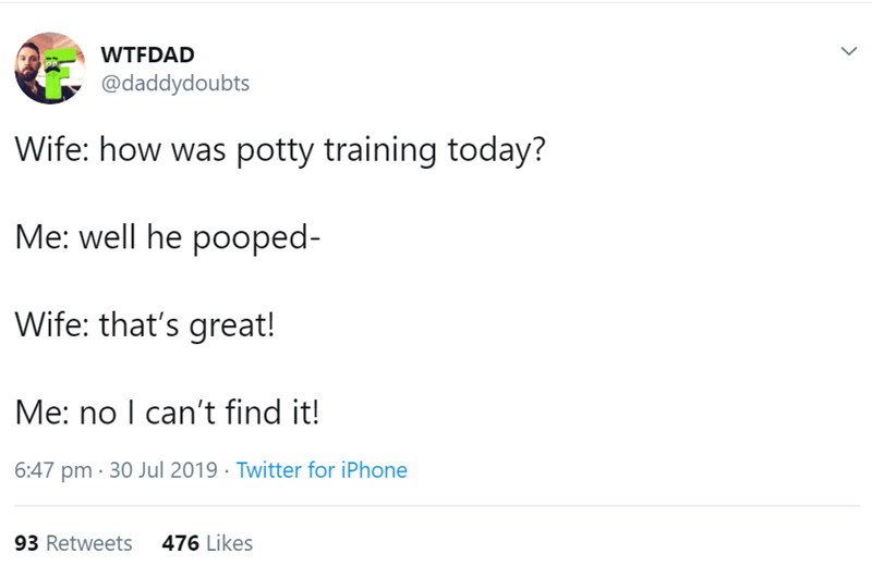 Text - WTFDAD @daddydoubts Wife: how was potty training today? Me: well he pooped- Wife: that's great! Me: no I can't find it! 6:47 pm 30 Jul 2019 Twitter for iPhone 476 Likes 93 Retweets