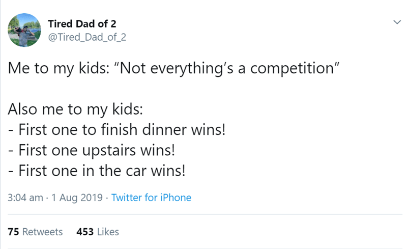 "Text - Tired Dad of 2 @Tired_Dad_of_2 Me to my kids: ""Not everything's a competition"" Also me to my kids: First one to finish dinner wins! - First one upstairs wins! - First one in the car wins! 3:04 am 1 Aug 2019 Twitter for iPhone 75 Retweets 453 Likes"