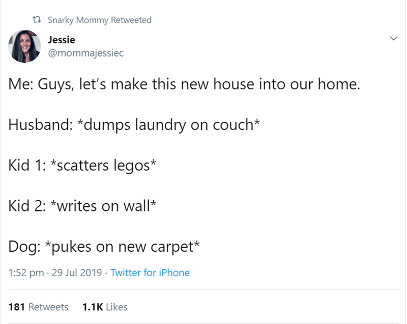 Text - t Snarky Mommy Retweeted Jessie @mommajessiec Me: Guys, let's make this new house into our home. Husband: *dumps laundry on couch* Kid 1: *scatters legos* Kid 2: *writes on wall Dog: *pukes on new carpet* 1:52 pm 29 Jul 2019 Twitter for iPhone 181 Retweets 1.1K Likes