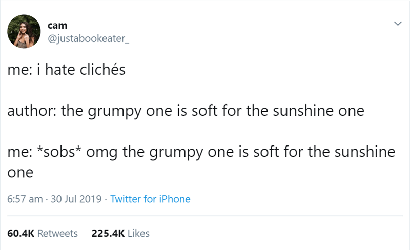 Text - cam @justabookeater_ me: i hate clichés author: the grumpy one is soft for the sunshine one *sobs* omg the grumpy one is soft for the sunshine one 6:57 am 30 Jul 2019 Twitter for iPhone 225.4K Likes 60.4K Retweets