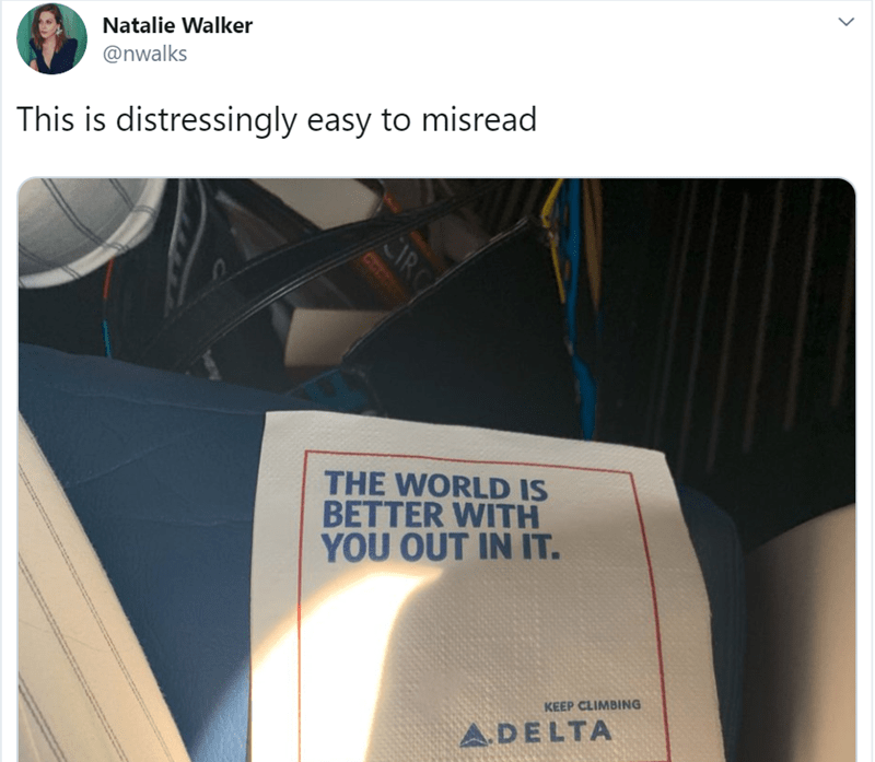 Text - Natalie Walker @nwalks This is distressingly easy to misread THE WORLD IS BETTER WITH YOU OUT IN IT. KEEP CLIMBING A.DELTA IR
