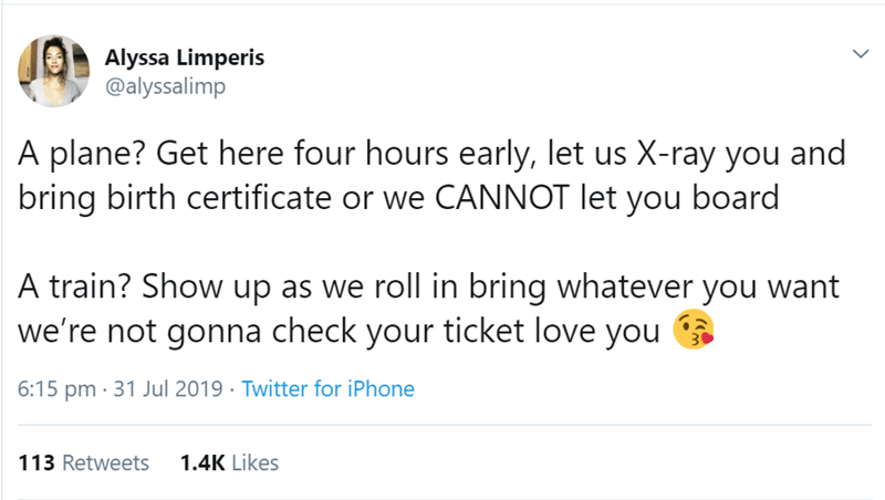 Text - Alyssa Limperis @alyssalimp A plane? Get here four hours early, let us X-ray you and bring birth certificate or we CANNOT let you board A train? Show up as we roll in bring whatever you want we're not gonna check your ticket love you 6:15 pm 31 Jul 2019 Twitter for iPhone 1.4K Likes 113 Retweets