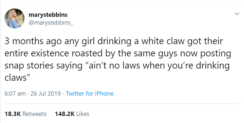 "Text - marystebbins @marystebbins_ 3 months ago any girl drinking a white claw got their entire existence roasted by the same guys now posting snap stories saying ""ain't no laws when you're drinking claws"" 6:07 am 26 Jul 2019 Twitter for iPhone 148.2K Likes 18.3K Retweets"