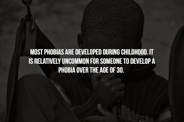 phobia - Text - MOST PHOBIAS ARE DEVELOPED DURING CHILDHOOD. IT IS RELATIVELY UNCOMMON FOR SOMEONE TO DEVELOP A PHOBIA OVER THE AGE OF 30.