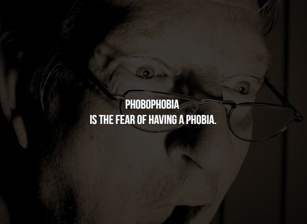 phobia - Face - PНОВОРНОВIА IS THE FEAR OF HAVING A PHOBIA.