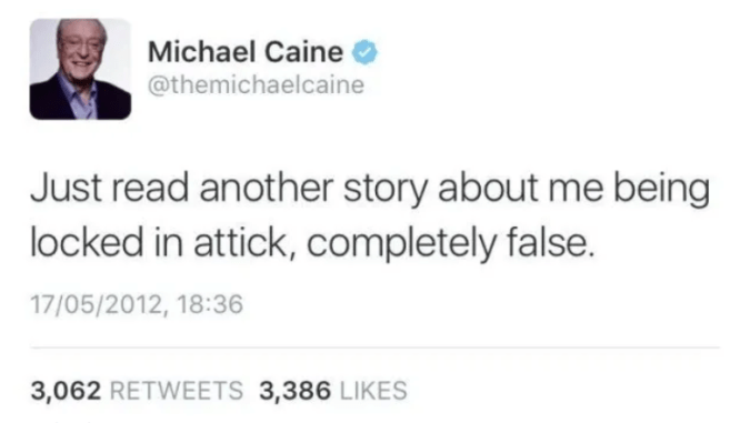 Text - Michael Caine @themichaelcaine Just read another story about me being locked in attick, completely false. 17/05/2012, 18:36 3,062 RETWEETS 3,386 LIKES
