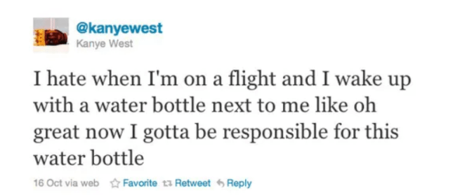 Text - @kanyewest Kanye West I hate when I'm on a flight and I wake up with a water bottle next to me like oh great now I gotta be responsible for this water bottle 16 Oct via webFavorite t3 Retweet Reply