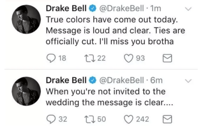 Text - Drake Bell@DrakeBell 1m True colors have come out today. Message is loud and clear. Ties officially cut. I'll miss you brotha 18 93 t 22 Drake Bell@DrakeBell 6m When you're not invited to the wedding the message is clear.... 32 t50 242