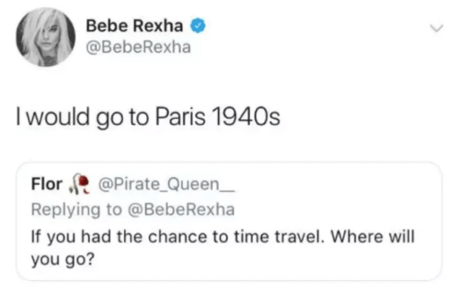 Text - Bebe Rexha @BebeRexha I would go to Paris 1940s Flor @PirateQueen_ Replying to @Bebe Rexha If you had the chance to time travel. you go?