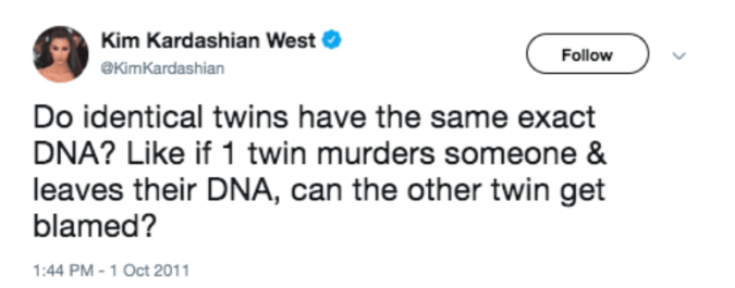 Text - Kim Kardashian West Follow eKimKardashian Do identical twins have the same exact DNA? Like if 1 twin murders someone & leaves their DNA, can the other twin get blamed? 1:44 PM-1 Oct 2011