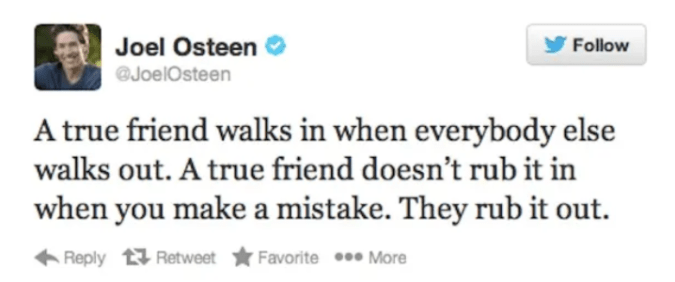 Text - Joel Osteen JoelOsteen Follow A true friend walks in when everybody else walks out. A true friend doesn't rub it in when you make a mistake. They rub it out Reply Retweet Favorite** More