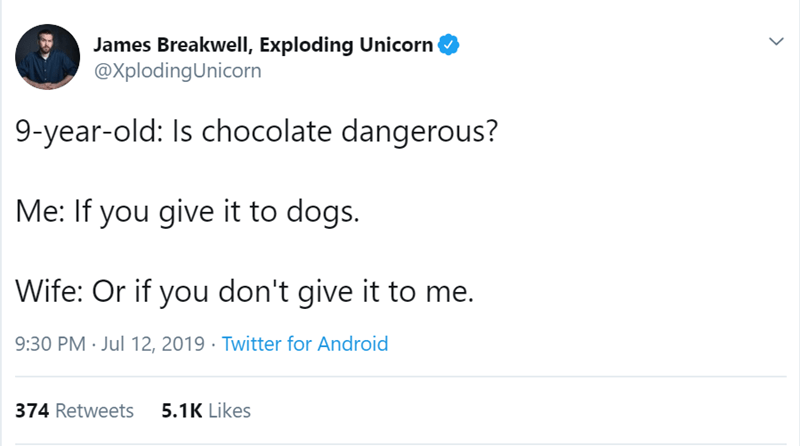 Text - James Breakwell, Exploding Unicorn @XplodingUnicorn 9-year-old: Is chocolate dangerous? Me: If you give it to dogs. Wife: Or if you don't give it to me. 9:30 PM Jul 12, 2019 Twitter for Android 5.1K Likes 374 Retweets