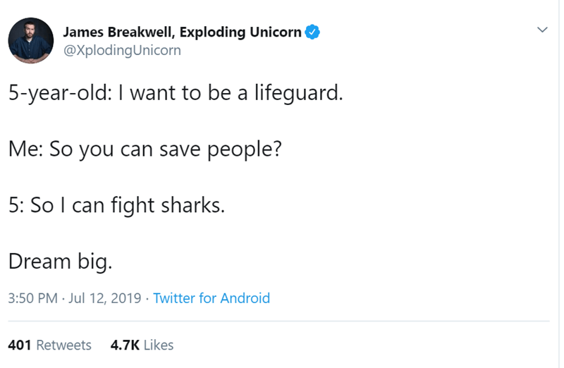 Text - James Breakwell, Exploding Unicorn @XplodingUnicorn 5-year-old: I want to be a lifeguard. Me: So you can save people? 5: So I can fight sharks. Dream big. 3:50 PM Jul 12, 2019 Twitter for Android 4.7K Likes 401 Retweets