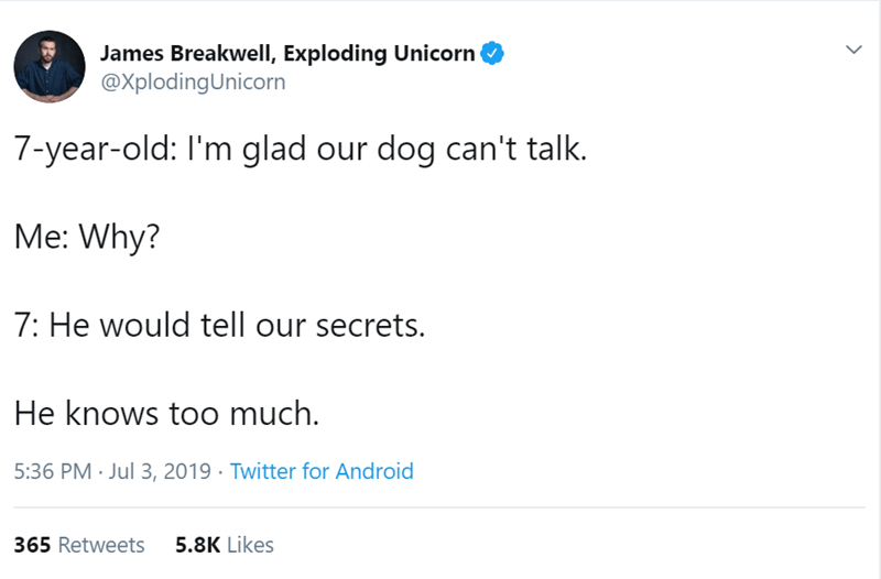 Text - James Breakwell, Exploding Unicorn @XplodingUnicorn 7-year-old: I'm glad our dog can't talk. Me: Why? 7: He would tell our secrets. He knows too much 5:36 PM Jul 3, 2019 Twitter for Android 5.8K Likes 365 Retweets