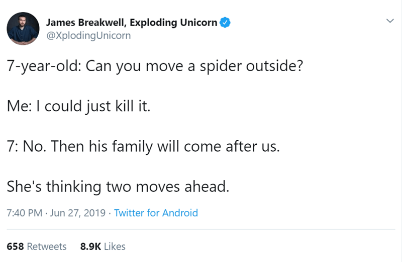 Text - James Breakwell, Exploding Unicorn @XplodingUnicorn 7-year-old: Can you move a spider outside? Me: I could just kill it. 7: No. Then his family will come after us. She's thinking two moves ahead. 7:40 PM Jun 27, 2019 Twitter for Android 658 Retweets 8.9K Likes