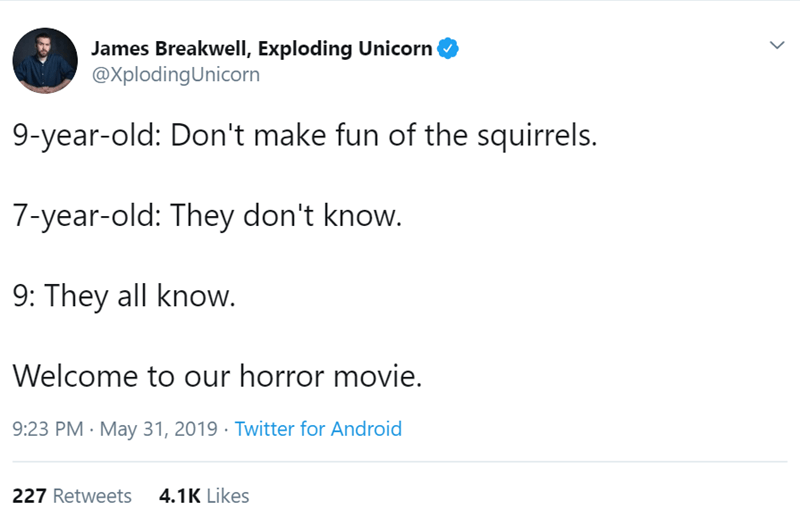 Text - James Breakwell, Exploding Unicorn @XplodingUnicorn 9-year-old: Don't make fun of the squirrels. 7-year-old: They don't know. 9: They all know. Welcome to our horror movie. 9:23 PM May 31, 2019 Twitter for Android 4.1K Likes 227 Retweets >