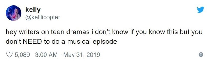 Text - kelly @kelicopter hey writers on teen dramas i don't know if you know this but you don't NEED to do a musical episode 5,089 3:00 AM - May 31, 2019
