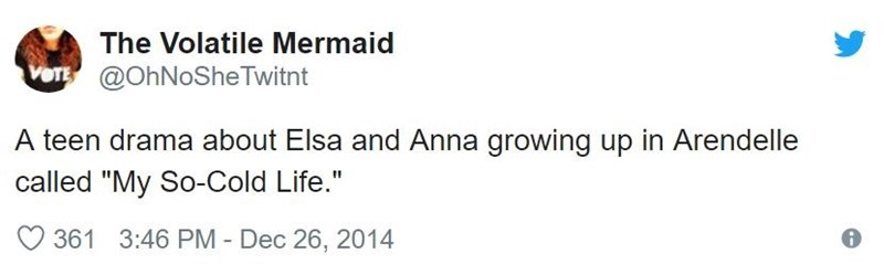 "Text - The Volatile Mermaid VOTE @OhNoSheTwitnt A teen drama about Elsa and Anna growing up in Arendelle called ""My So-Cold Life."" 361 3:46 PM Dec 26, 2014"