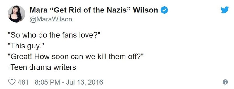"Text - Mara ""Get Rid of the Nazis"" Wilson @MaraWilson ""So who do the fans love?"" ""This guy."" ""Great! How soon can we kill them off?"" -Teen drama writers 481 8:05 PM - Jul 13, 2016"