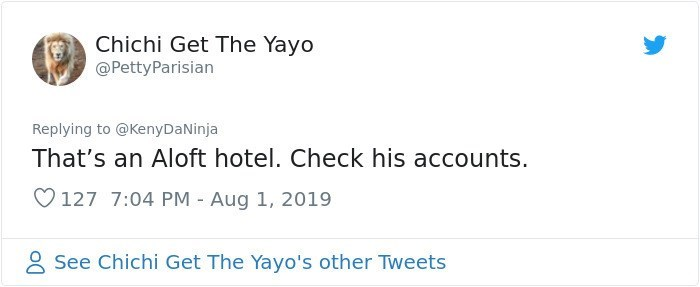 twitter detective - Text - Chichi Get The Yayo @PettyParisian Replying to @KenyDaNinja That's an Aloft hotel. Check his accounts. 127 7:04 PM Aug 1, 2019 See Chichi Get The Yayo's other Tweets