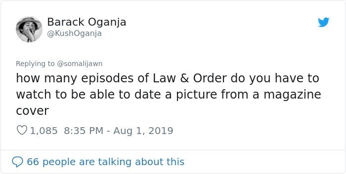 twitter detective - Text - Barack Oganja @KushOganja Replying to @somalijawn how many episodes of Law & Order do you have to watch to be able to date a picture from a magazine Cover 1,085 8:35 PM Aug 1, 2019 66 people are talking about this