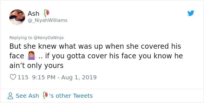 twitter detective - Text - Ash @_NiyahWilliams Replying to @KenyDaNinja But she knew what was up when she covered his face if you gotta cover his face you know he ain't only yours 115 9:15 PM Aug 1, 2019 See Ash 's other Tweets
