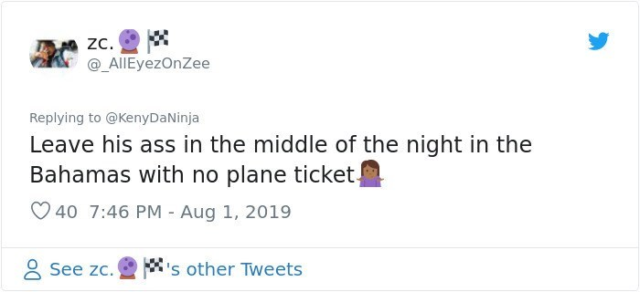 twitter detective - Text - Z. @_AlIEyezOnZee Replying to @KenyDaNinja Leave his ass in the middle of the night in the Bahamas with no plane ticket 40 7:46 PM - Aug 1, 2019 s other Tweets See zc.
