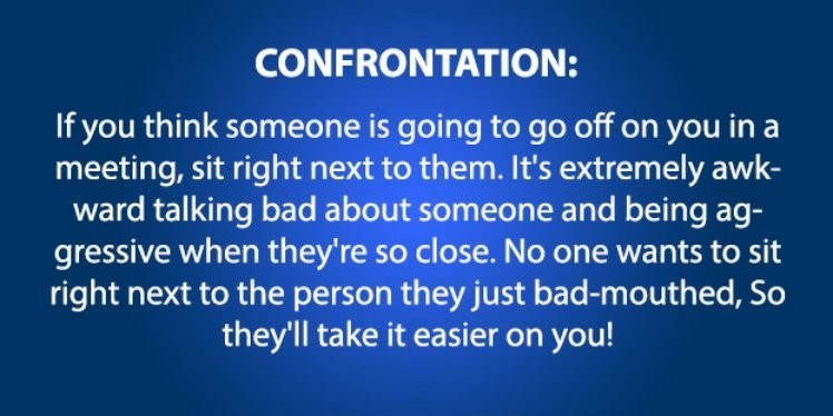 life hack - Text - CONFRONTATION: If you think someone is going to go off on you in a meeting, sit right next to them. It's extremely awk- ward talking bad about someone and being ag- gressive when they're so close. No one wants to sit right next to the person they just bad-mouthed, So they'll take it easier on you!