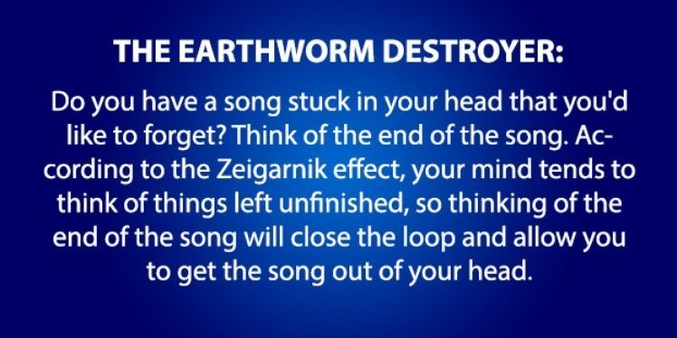 life hack - Text - THE EARTHWORM DESTROYER: Do you have a song stuck in your head that you'd like to forget? Think of the end of the song. Ac- cording to the Zeigarnik effect, your mind tends to think of things left unfinished, so thinking of the end of the song will close the loop and allow you to get the song out of your head.