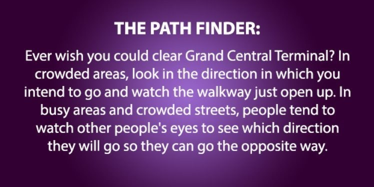 life hack - Text - THE PATH FINDER: Ever wish you could clear Grand Central Terminal? In crowded areas, look in the direction in which you intend to go and watch the walkway just open up. In busy areas and crowded streets, people tend to watch other people's eyes to see which direction they will go so they can go the opposite way.