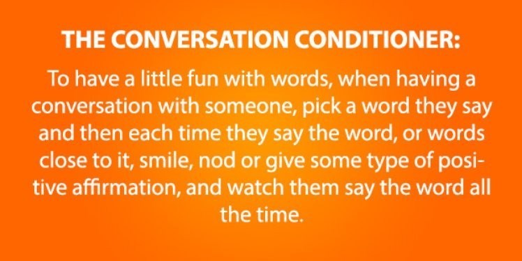 life hack - Text - THE CONVERSATION CONDITIONER: To have a little fun with words, when having a conversation with someone, pick a word they say and then each time they say the word, or words close to it, smile, nod or give some type of posi- tive affirmation, and watch them say the word all the time.