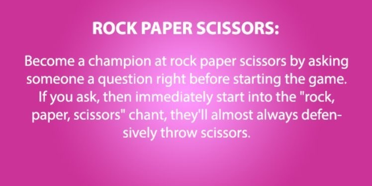 "life hack - Text - ROCK PAPER SCISSORS: Become a champion at rock paper scissors by asking someone a question right before starting the game. If you ask, then immediately start into the ""rock, paper, scissors"" chant, theyll almost always defen- sively throw scissors."