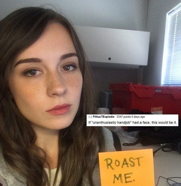 """roasting - Face - I-] Fillius TExplodio 3347 points 5 days ago If """"unenthusiastic handjob"""" had a face, this would be it. ROAST ME."""