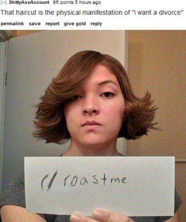 "roasting - Hair - ShittyAssAccount 86 points 5 hours ago That haircut is the physical manifestation of ""i want a divorce"" permalink save report give gold reply ( roastme"