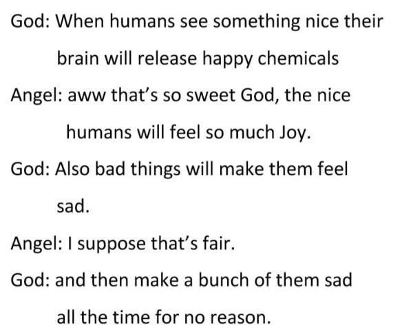 troll - Text - God: When humans see something nice their brain will release happy chemicals Angel: aww that's so sweet God, the nice humans will feel so much Joy. God: Also bad things will make them feel sad Angel: I suppose that's fair. God: and then make a bunch of them sad all the time for no reason