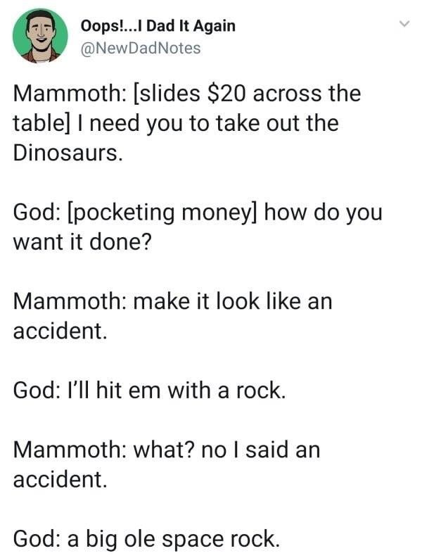 troll - Text - Oops!...I Dad It Again @NewDadNotes Mammoth: [slides $20 across the table] I need you to take out the Dinosaurs. God: [pocketing moneyl how do you want it done? Mammoth: make it look like an accident. God: I'll hit em with a rock. Mammoth: what? no I said accident God: a big ole space rock.
