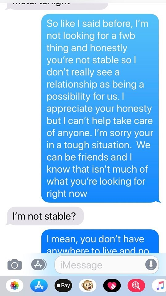 Text - So like I said before, I'm not looking for a fwb thing and honestly you're not stable so I don't really see a relationship as being a possibility for us. appreciate your honesty but I can't help take care of anyone. I'm sorry your in a tough situation. We can be friends and I know that isn't much of what you're looking for right now I'm not stable? Imean, you don't have anvwhere to live and no iMessage Pay