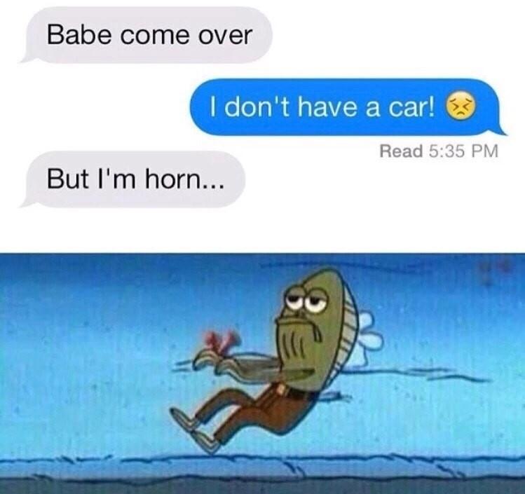 Spongebob Meme - Cartoon - Babe come over I don't have a car! Read 5:35 PM But I'm horn... o