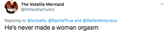 sexist tweet - Text - The Volatile Mermaid VOTE@OhNoSheTwitnt Replying to@loripetty @RachelTrue and @StefanMolyneux He's never made a woman orgasm