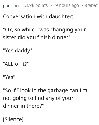 """Text - phormix 13.9k points 9 hours ago .edited Conversation with daughter: """"Ok, so while I was changing your sister did you finish dinner"""" """"Yes daddy"""" """"ALL of it?"""" """"Yes"""" """"So if I look in the garbage can I'm not going to find any of your dinner in there?"""" [Silence]"""
