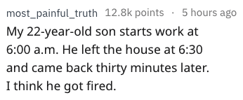 Text - most_painful_truth 12.8k points : 5 hours ago My 22-year-old son starts work at 6:00 a.m. He left the house at 6:30 and came back thirty minutes later. I think he got fired.