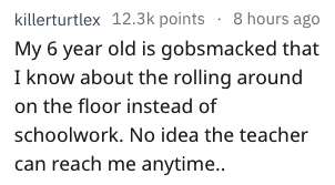 Text - killerturtlex 12.3k points 8 hours ago My 6 year old is gobsmacked that I know about the rolling around on the floor instead of schoolwork. No idea the teacher can reach me anytime..
