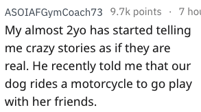 Text - ASOIAFGymCoach73 9.7k points 7 hou My almost 2yo has started telling me crazy stories as if they are real. He recently told me that our dog rides a motorcycle to go play with her friends
