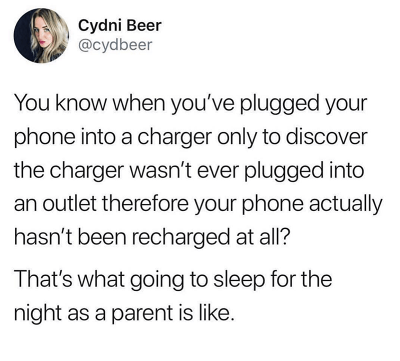meme - Text - Cydni Beer @cydbeer You know when you've plugged your phone into a charger only to discover the charger wasn't ever plugged into an outlet therefore your phone actually hasn't been recharged at all? That's what going to sleep for the night as a parent is like.