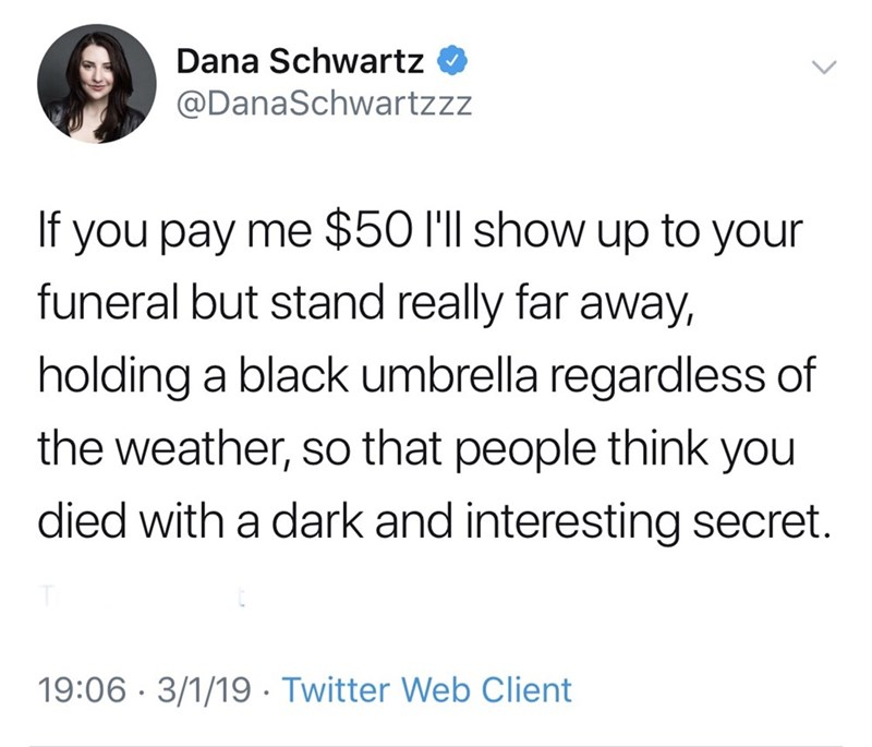 meme - Text - Dana Schwartz @DanaSchwartzzz If you pay me $50 l'll show up to your funeral but stand really far away, holding a black umbrella regardless of the weather, so that people think you died with a dark and interesting secret. 19:06 3/1/19 . Twitter Web Client