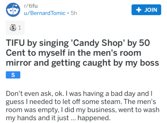 Text - r/tifu +JOIN u/BernardTomic 5h S 1 TIFU by singing 'Candy Shop' by 50 Cent to myself in the men's room mirror and getting caught by my boss S Don't even ask, ok. I was having a bad day and I guess I needed to let off some steam. The men's room was empty, I did my business, went to wash my hands and it just. happened.