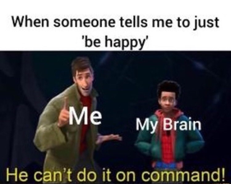 Music - When someone tells me to just 'be happy' Me My Brain He can't do it on command!